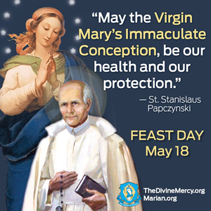 'May the Virgin Mary's Immaculate Conception, be our health and our protection.' - St. Stanislaus Papczynski  FEAST DAY May 18